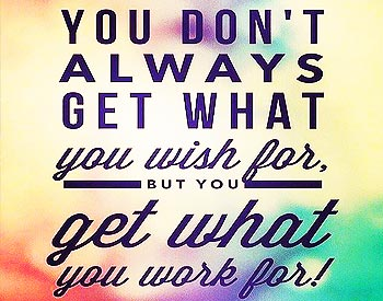You Get What You Work For!